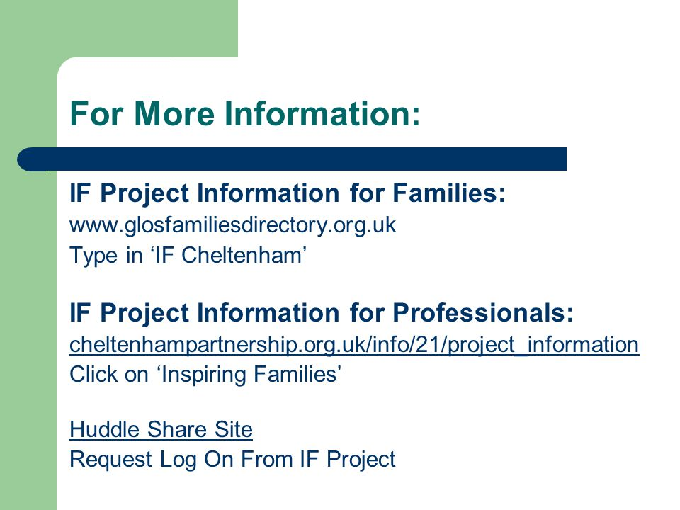 For More Information: IF Project Information for Families: www.glosfamiliesdirectory.org.uk Type in 'IF Cheltenham' IF Project Information for Professionals: cheltenhampartnership.org.uk/info/21/project_information Click on 'Inspiring Families' Huddle Share Site Request Log On From IF Project
