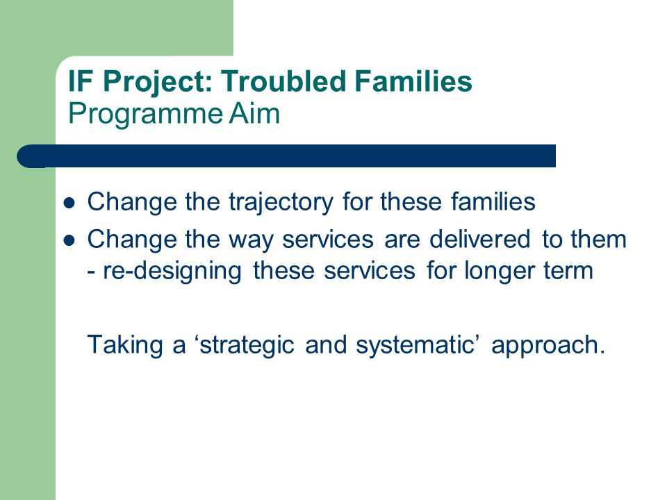 Change the trajectory for these families Change the way services are delivered to them - re-designing these services for longer term Taking a 'strateg