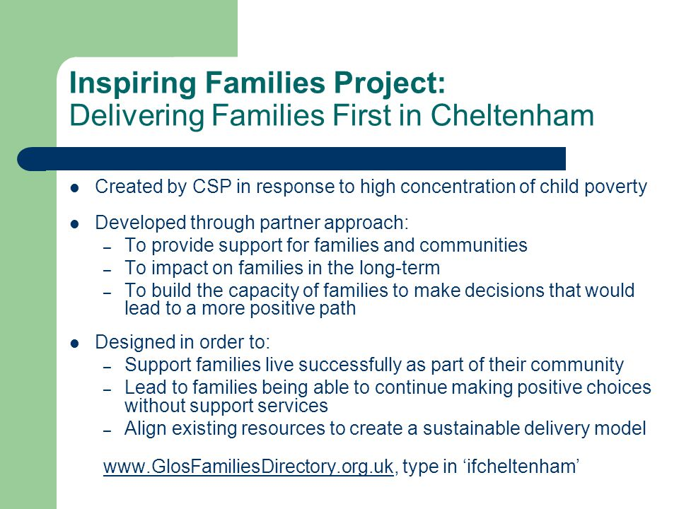 Inspiring Families Project: Delivering Families First in Cheltenham Created by CSP in response to high concentration of child poverty Developed through partner approach: – To provide support for families and communities – To impact on families in the long-term – To build the capacity of families to make decisions that would lead to a more positive path Designed in order to: – Support families live successfully as part of their community – Lead to families being able to continue making positive choices without support services – Align existing resources to create a sustainable delivery model www.GlosFamiliesDirectory.org.ukwww.GlosFamiliesDirectory.org.uk, type in 'ifcheltenham'