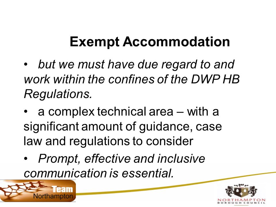 Exempt Accommodation but we must have due regard to and work within the confines of the DWP HB Regulations.