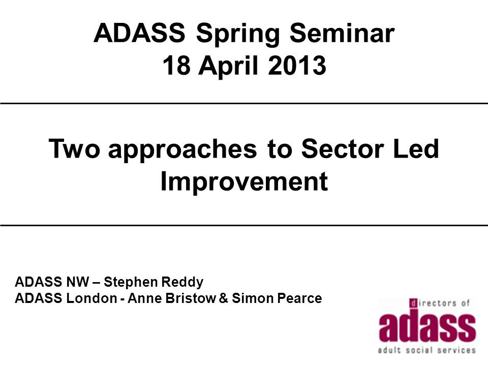 ADASS Spring Seminar 18 April 2013 2013 Title ADASS NW – Stephen Reddy ADASS London - Anne Bristow & Simon Pearce Two approaches to Sector Led Improvement