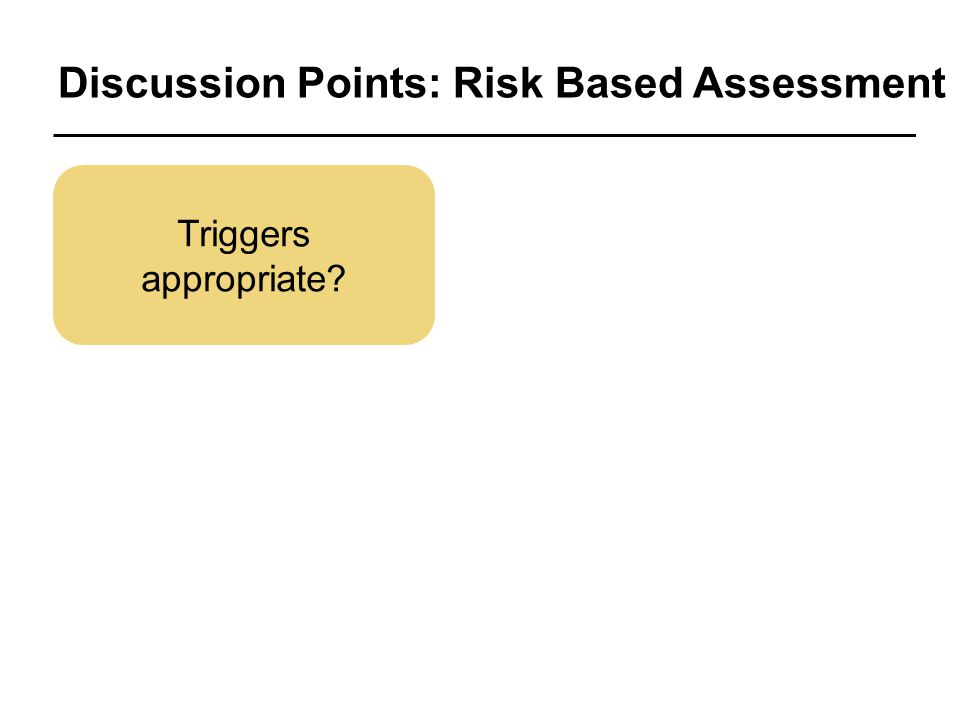 Discussion Points: Risk Based Assessment Triggers appropriate