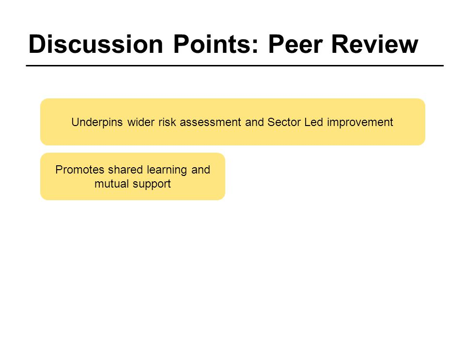 Discussion Points: Peer Review Promotes shared learning and mutual support Underpins wider risk assessment and Sector Led improvement