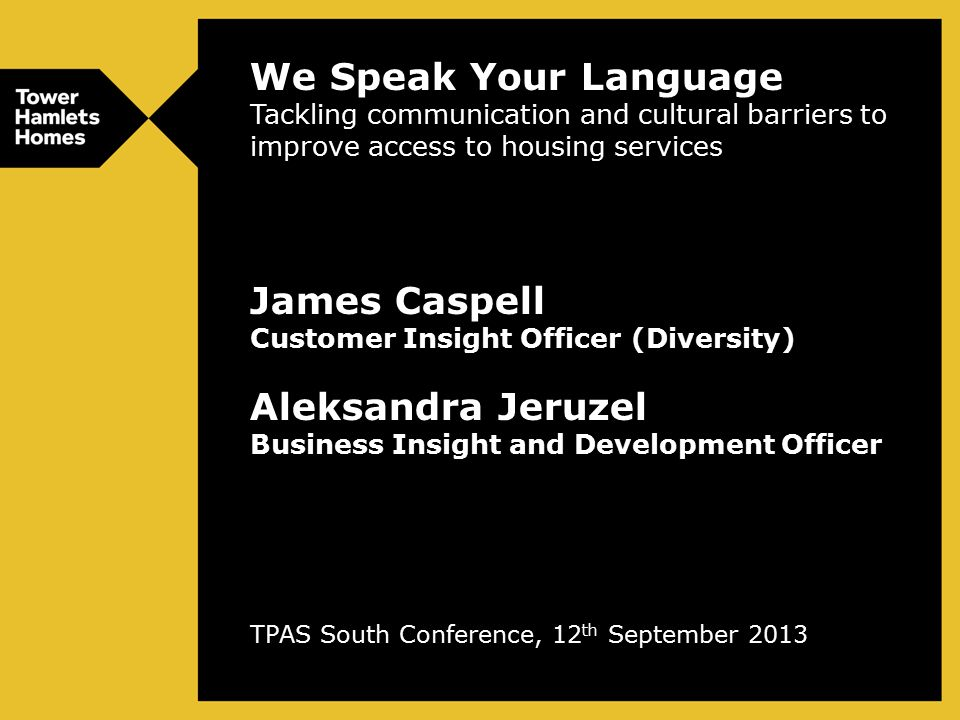 We Speak Your Language Tackling communication and cultural barriers to improve access to housing services James Caspell Customer Insight Officer (Diversity) Aleksandra Jeruzel Business Insight and Development Officer TPAS South Conference, 12 th September 2013