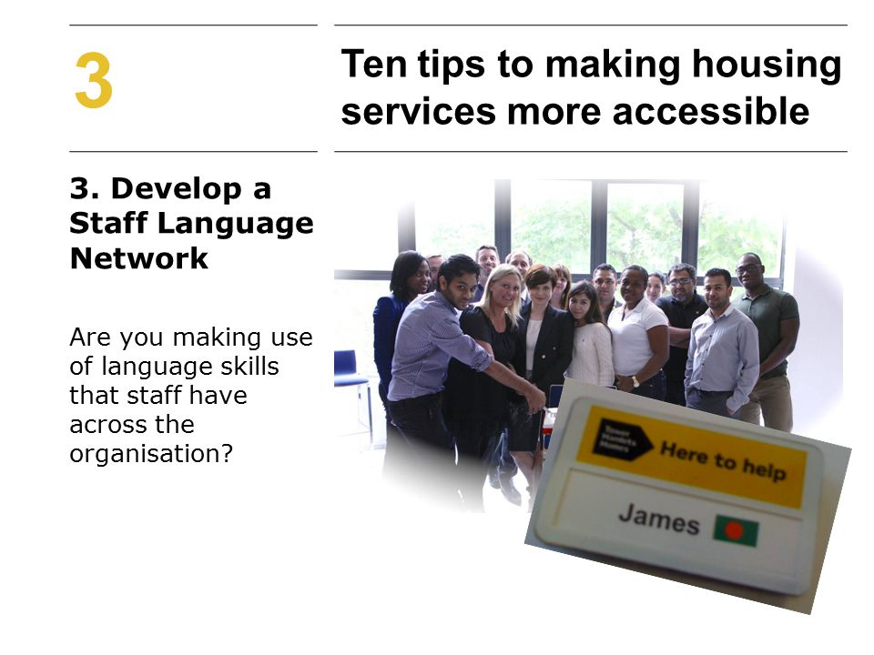 3. Develop a Staff Language Network Are you making use of language skills that staff have across the organisation? 3 Ten tips to making housing servic