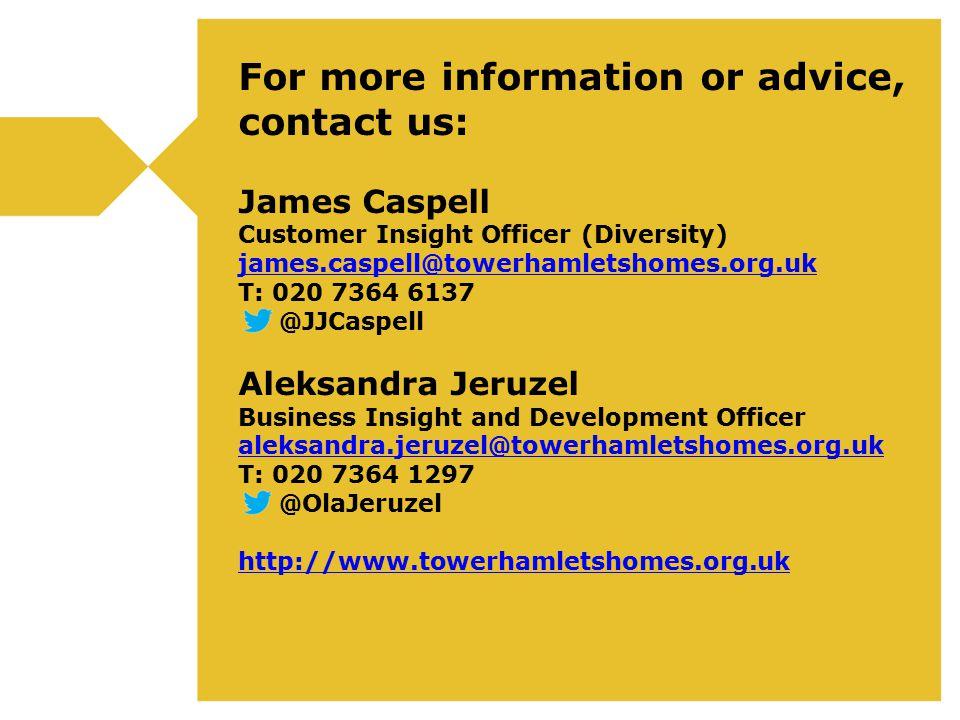 For more information or advice, contact us: James Caspell Customer Insight Officer (Diversity) james.caspell@towerhamletshomes.org.uk T: 020 7364 6137 @JJCaspell Aleksandra Jeruzel Business Insight and Development Officer aleksandra.jeruzel@towerhamletshomes.org.uk T: 020 7364 1297 @OlaJeruzel http://www.towerhamletshomes.org.uk james.caspell@towerhamletshomes.org.uk aleksandra.jeruzel@towerhamletshomes.org.uk http://www.towerhamletshomes.org.uk