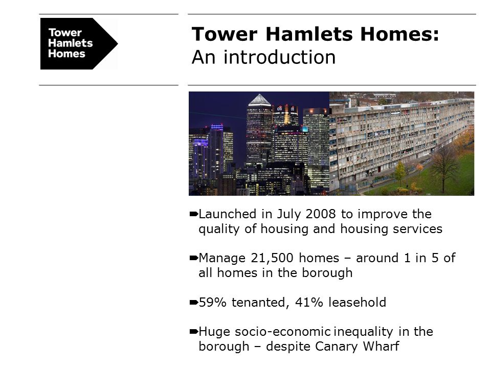 Tower Hamlets Homes: An introduction  Launched in July 2008 to improve the quality of housing and housing services  Manage 21,500 homes – around 1 in 5 of all homes in the borough  59% tenanted, 41% leasehold  Huge socio-economic inequality in the borough – despite Canary Wharf