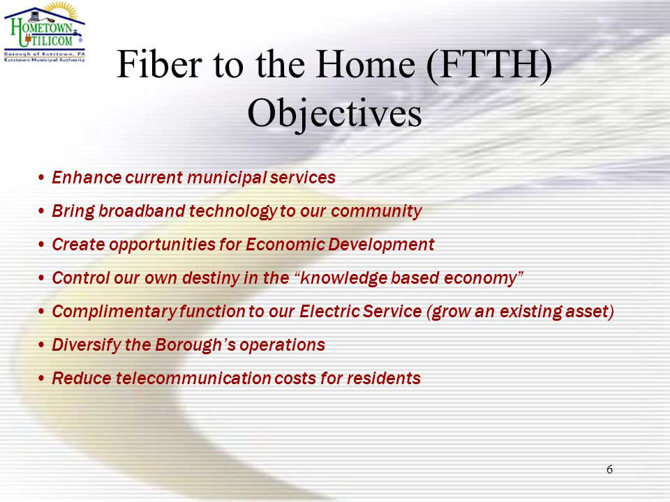 6 Fiber to the Home (FTTH) Objectives Enhance current municipal services Bring broadband technology to our community Create opportunities for Economic Development Control our own destiny in the knowledge based economy Complimentary function to our Electric Service (grow an existing asset) Diversify the Borough's operations Reduce telecommunication costs for residents