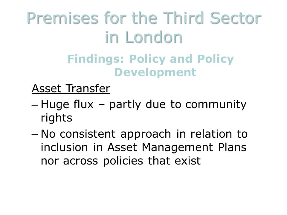 Premises for the Third Sector in London Findings: Policy and Policy Development Asset Transfer – Huge flux – partly due to community rights – No consistent approach in relation to inclusion in Asset Management Plans nor across policies that exist
