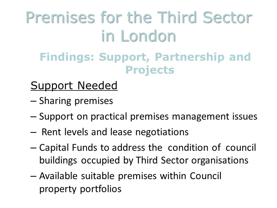 Premises for the Third Sector in London Findings: Support, Partnership and Projects Support Needed – Sharing premises – Support on practical premises management issues – Rent levels and lease negotiations – Capital Funds to address the condition of council buildings occupied by Third Sector organisations – Available suitable premises within Council property portfolios