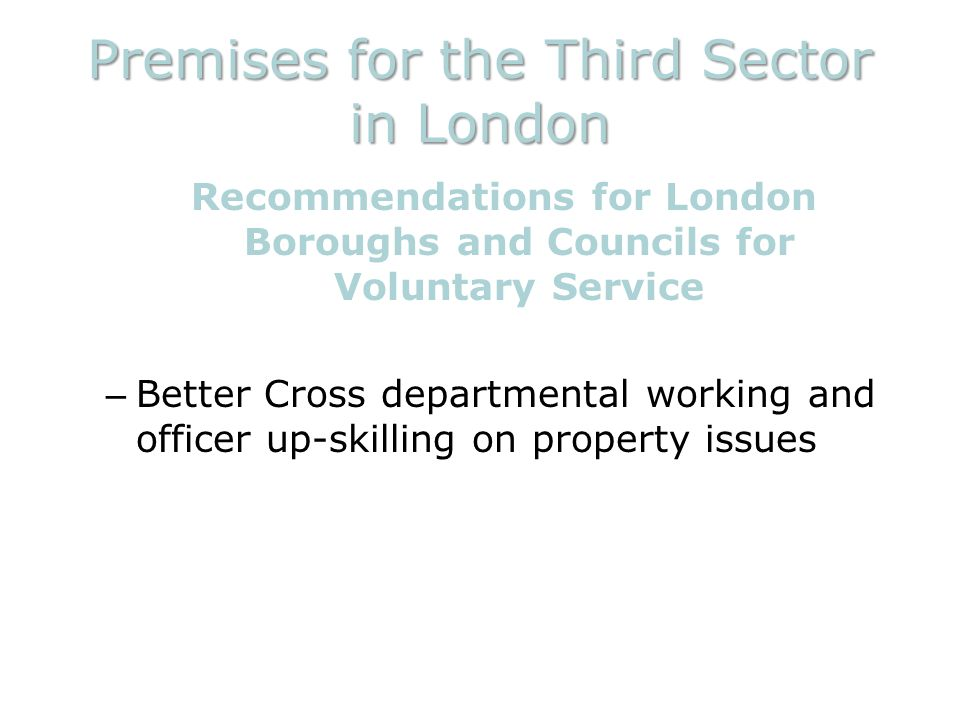 Premises for the Third Sector in London Recommendations for London Boroughs and Councils for Voluntary Service – Better Cross departmental working and officer up-skilling on property issues