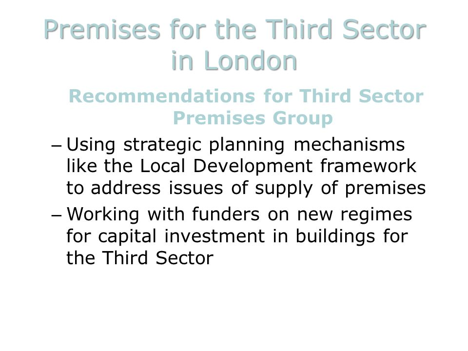 Premises for the Third Sector in London Recommendations for Third Sector Premises Group – Using strategic planning mechanisms like the Local Development framework to address issues of supply of premises – Working with funders on new regimes for capital investment in buildings for the Third Sector