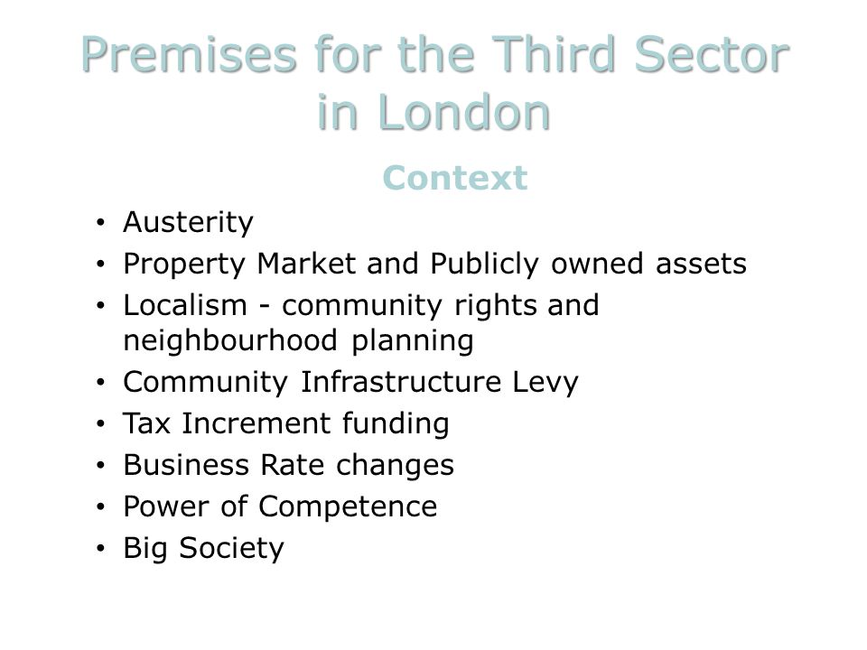 Premises for the Third Sector in London Context Austerity Property Market and Publicly owned assets Localism - community rights and neighbourhood planning Community Infrastructure Levy Tax Increment funding Business Rate changes Power of Competence Big Society