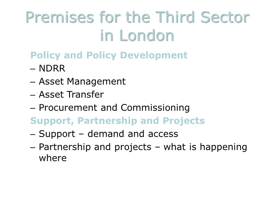 Premises for the Third Sector in London Policy and Policy Development – NDRR – Asset Management – Asset Transfer – Procurement and Commissioning Support, Partnership and Projects – Support – demand and access – Partnership and projects – what is happening where