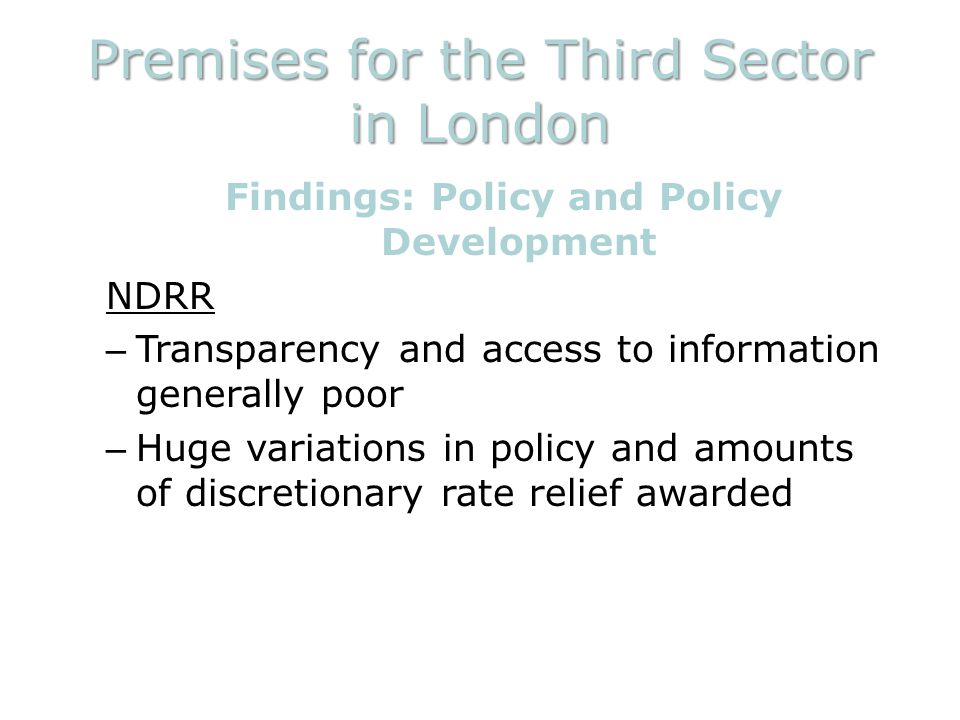 Premises for the Third Sector in London Findings: Policy and Policy Development NDRR – Transparency and access to information generally poor – Huge variations in policy and amounts of discretionary rate relief awarded