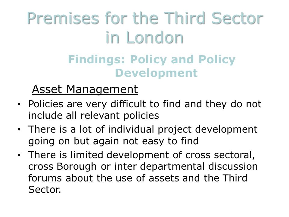 Premises for the Third Sector in London Findings: Policy and Policy Development Asset Management Policies are very difficult to find and they do not include all relevant policies There is a lot of individual project development going on but again not easy to find There is limited development of cross sectoral, cross Borough or inter departmental discussion forums about the use of assets and the Third Sector.