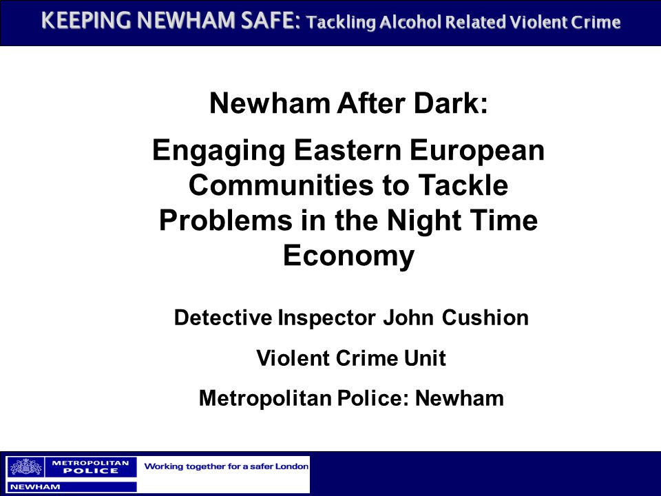 KEEPING NEWHAM SAFE: Tackling Alcohol Related Violent Crime Newham After Dark: Engaging Eastern European Communities to Tackle Problems in the Night T