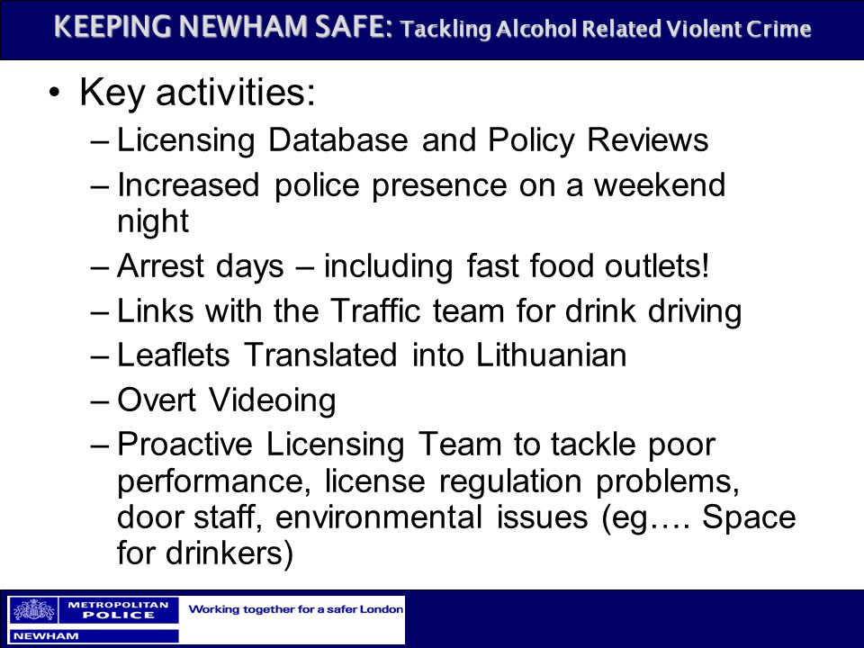KEEPING NEWHAM SAFE: Tackling Alcohol Related Violent Crime Key activities: –Licensing Database and Policy Reviews –Increased police presence on a wee