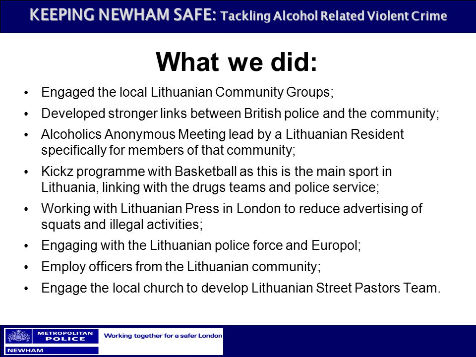 KEEPING NEWHAM SAFE: Tackling Alcohol Related Violent Crime Engaged the local Lithuanian Community Groups; Developed stronger links between British po