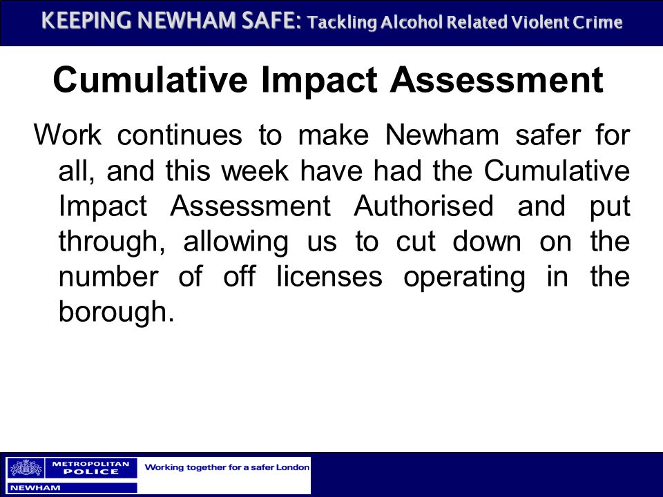 KEEPING NEWHAM SAFE: Tackling Alcohol Related Violent Crime Cumulative Impact Assessment Work continues to make Newham safer for all, and this week ha