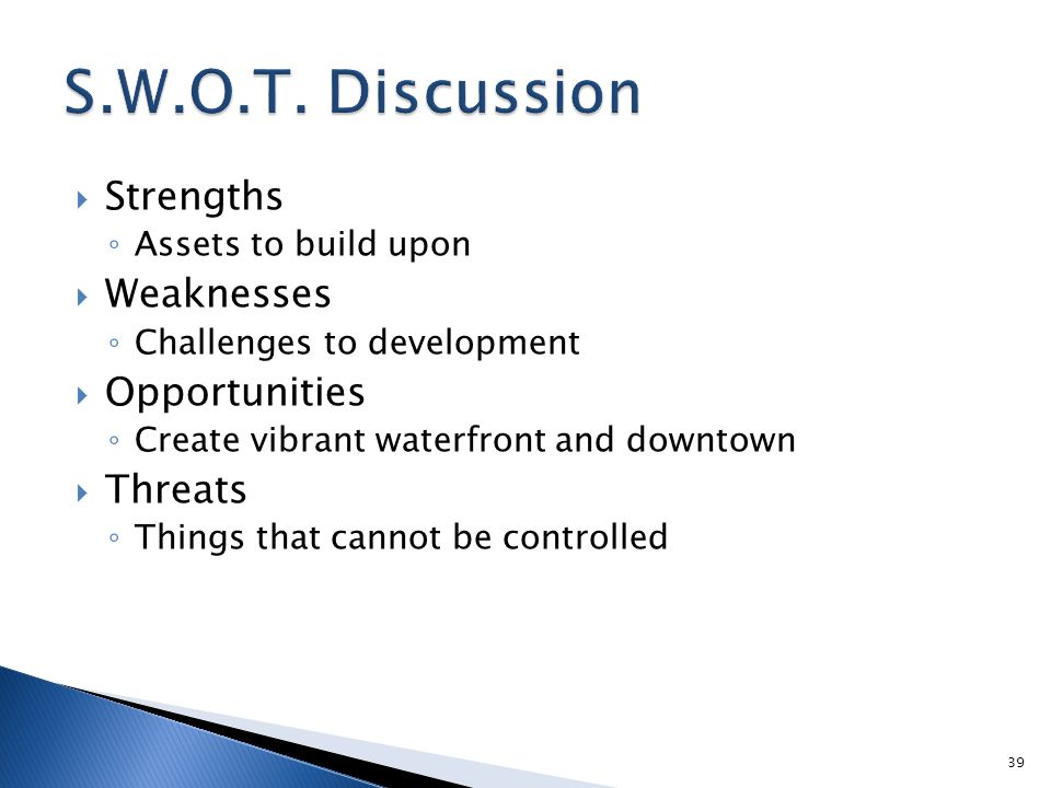  Strengths ◦ Assets to build upon  Weaknesses ◦ Challenges to development  Opportunities ◦ Create vibrant waterfront and downtown  Threats ◦ Thing