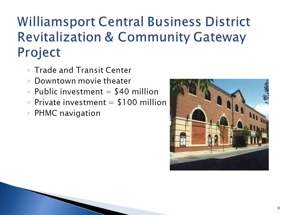 ◦ Trade and Transit Center ◦ Downtown movie theater ◦ Public investment = $40 million ◦ Private investment = $100 million ◦ PHMC navigation 9