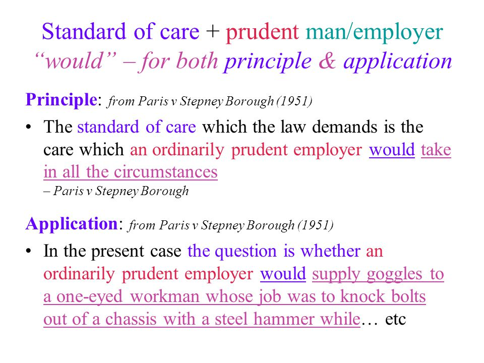 """Standard of care + prudent man/employer """"would"""" – for both principle & application Principle: from Paris v Stepney Borough (1951) The standard of care"""