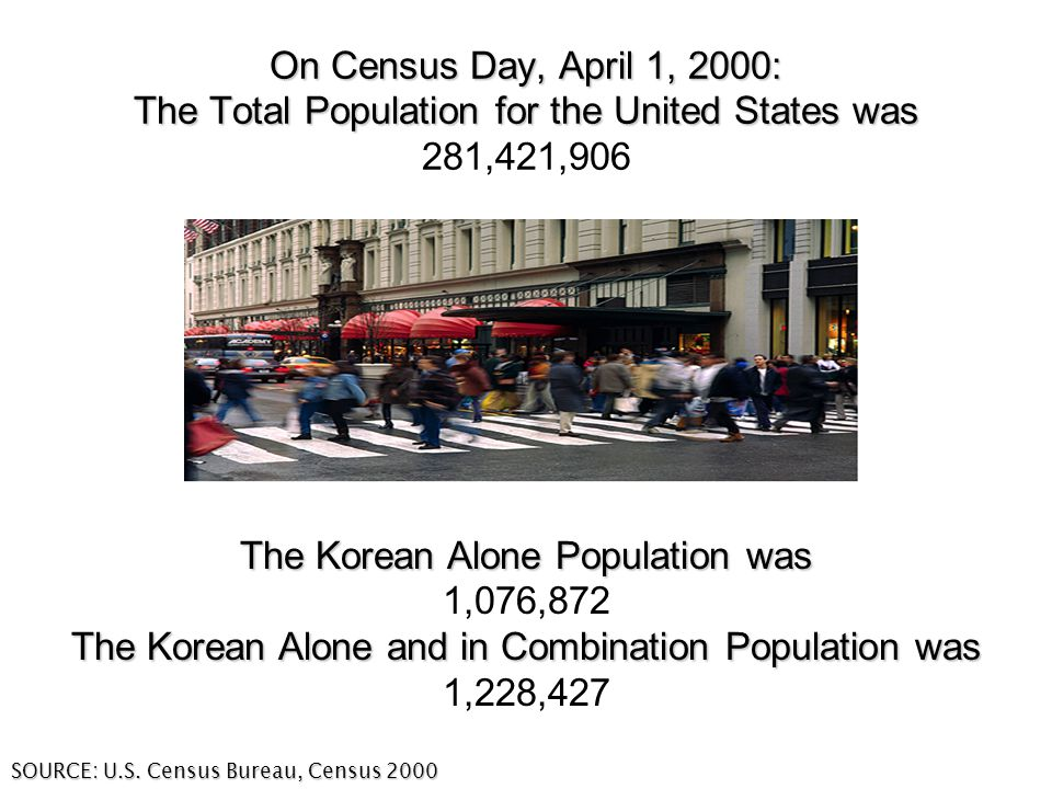 On Census Day, April 1, 2000: The Total Population for the United States was On Census Day, April 1, 2000: The Total Population for the United States was 281,421,906 The Korean Alone Population was 1,076,872 The Korean Alone and in Combination Population was 1,228,427 SOURCE: U.S.