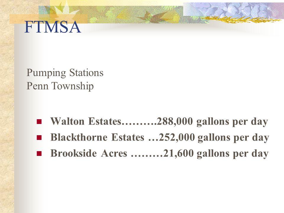 FTMSA Walton Estates……….288,000 gallons per day Blackthorne Estates …252,000 gallons per day Brookside Acres ………21,600 gallons per day Pumping Stations Penn Township