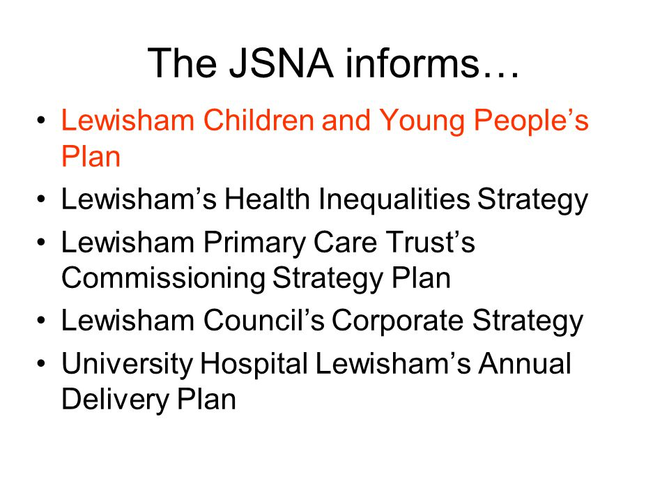 The JSNA informs… Lewisham Children and Young People's Plan Lewisham's Health Inequalities Strategy Lewisham Primary Care Trust's Commissioning Strategy Plan Lewisham Council's Corporate Strategy University Hospital Lewisham's Annual Delivery Plan