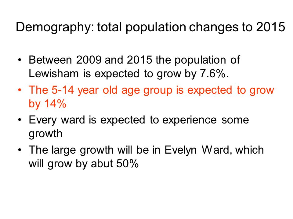 Demography: total population changes to 2015 Between 2009 and 2015 the population of Lewisham is expected to grow by 7.6%.