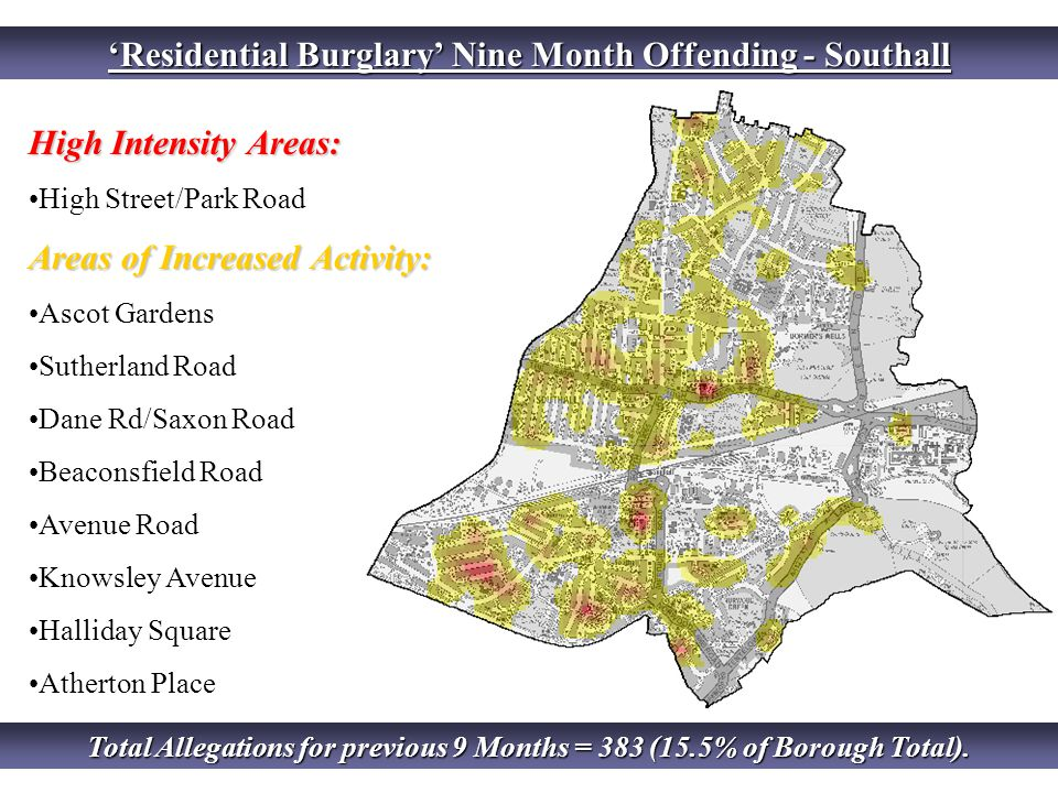 'Residential Burglary' Nine Month Offending - Southall High Intensity Areas: High Street/Park Road Areas of Increased Activity: Ascot Gardens Sutherland Road Dane Rd/Saxon Road Beaconsfield Road Avenue Road Knowsley Avenue Halliday Square Atherton Place Total Allegations for previous 9 Months = 383 (15.5% of Borough Total).