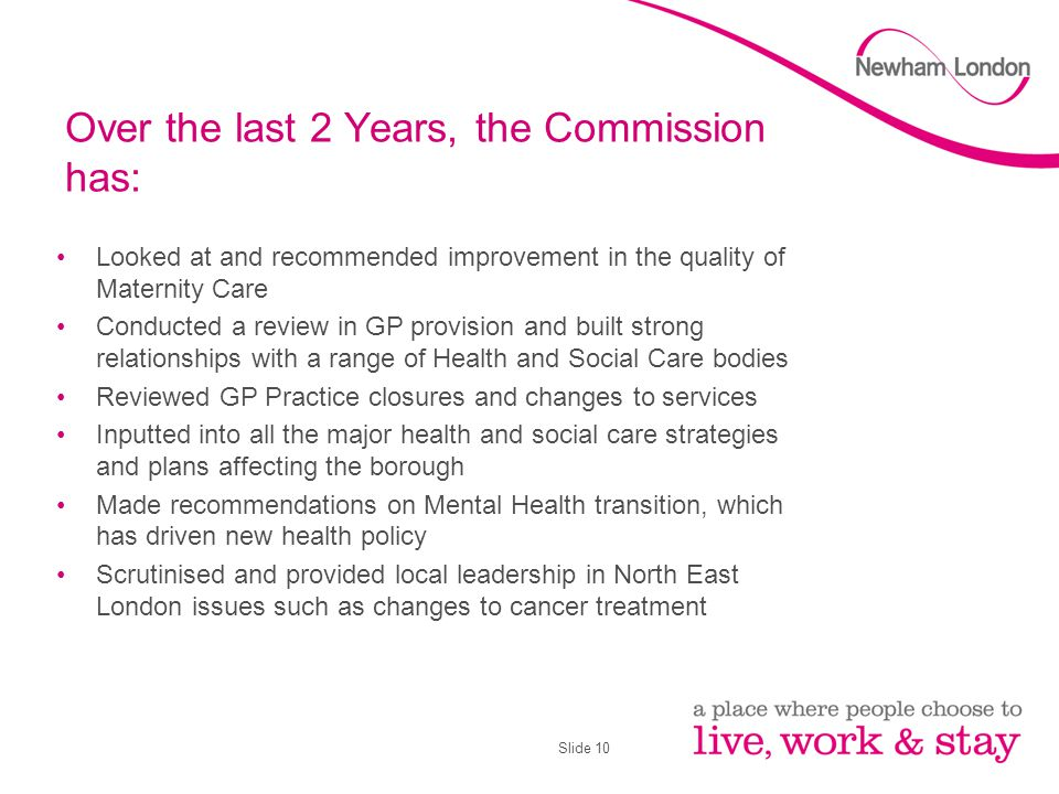 Slide 10 Over the last 2 Years, the Commission has: Looked at and recommended improvement in the quality of Maternity Care Conducted a review in GP provision and built strong relationships with a range of Health and Social Care bodies Reviewed GP Practice closures and changes to services Inputted into all the major health and social care strategies and plans affecting the borough Made recommendations on Mental Health transition, which has driven new health policy Scrutinised and provided local leadership in North East London issues such as changes to cancer treatment
