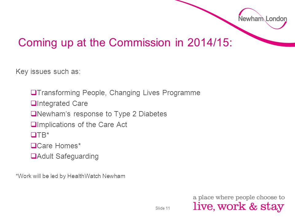 Slide 11 Coming up at the Commission in 2014/15: Key issues such as:  Transforming People, Changing Lives Programme  Integrated Care  Newham's resp