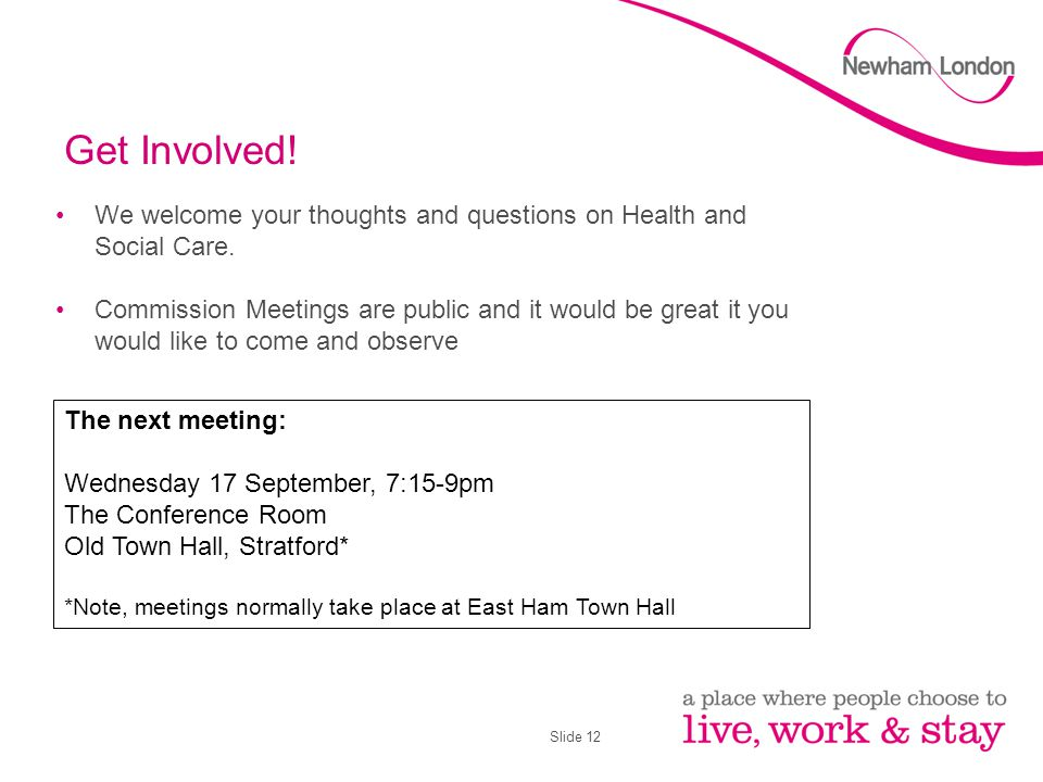 Slide 12 Get Involved! We welcome your thoughts and questions on Health and Social Care. Commission Meetings are public and it would be great it you w
