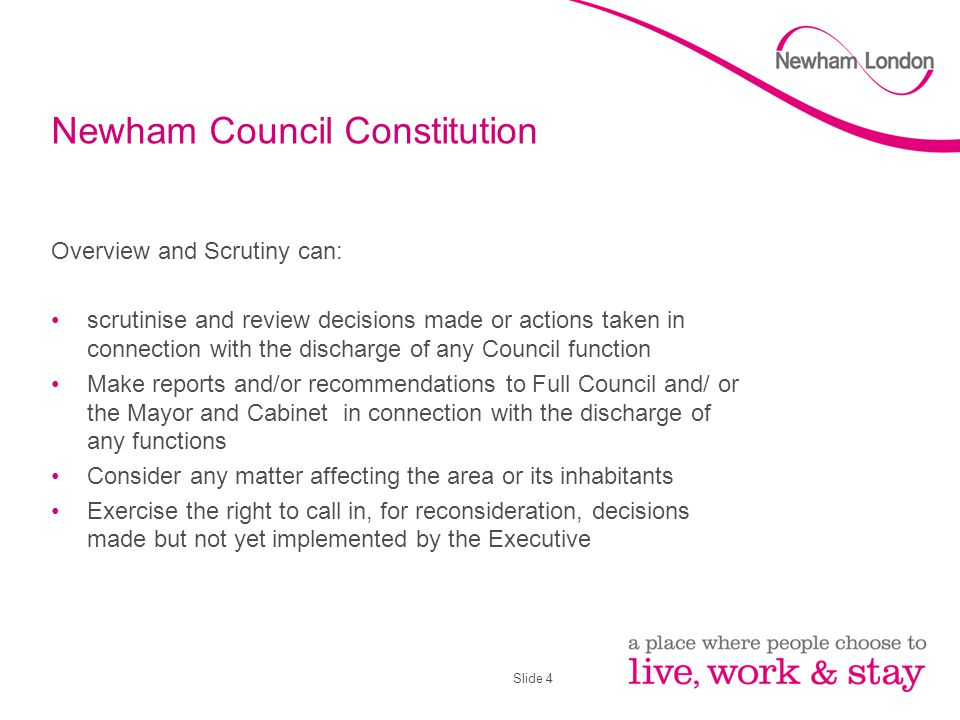 Slide 4 Newham Council Constitution Overview and Scrutiny can: scrutinise and review decisions made or actions taken in connection with the discharge