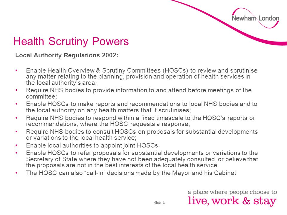 Slide 5 Health Scrutiny Powers Local Authority Regulations 2002: Enable Health Overview & Scrutiny Committees (HOSCs) to review and scrutinise any matter relating to the planning, provision and operation of health services in the local authority's area; Require NHS bodies to provide information to and attend before meetings of the committee; Enable HOSCs to make reports and recommendations to local NHS bodies and to the local authority on any health matters that it scrutinises; Require NHS bodies to respond within a fixed timescale to the HOSC's reports or recommendations, where the HOSC requests a response; Require NHS bodies to consult HOSCs on proposals for substantial developments or variations to the local health service; Enable local authorities to appoint joint HOSCs; Enable HOSCs to refer proposals for substantial developments or variations to the Secretary of State where they have not been adequately consulted, or believe that the proposals are not in the best interests of the local health service.