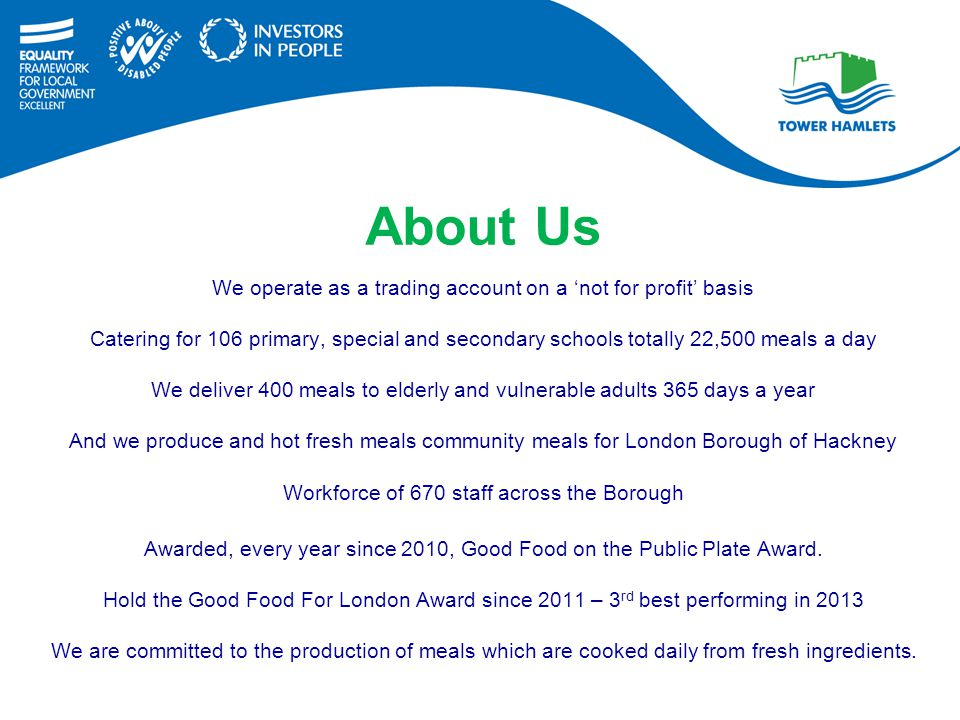 We operate as a trading account on a 'not for profit' basis Catering for 106 primary, special and secondary schools totally 22,500 meals a day We deliver 400 meals to elderly and vulnerable adults 365 days a year And we produce and hot fresh meals community meals for London Borough of Hackney Workforce of 670 staff across the Borough Awarded, every year since 2010, Good Food on the Public Plate Award.