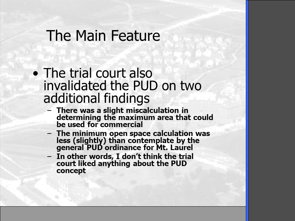 The Main Feature The trial court also invalidated the PUD on two additional findings –There was a slight miscalculation in determining the maximum area that could be used for commercial –The minimum open space calculation was less (slightly) than contemplate by the general PUD ordinance for Mt.