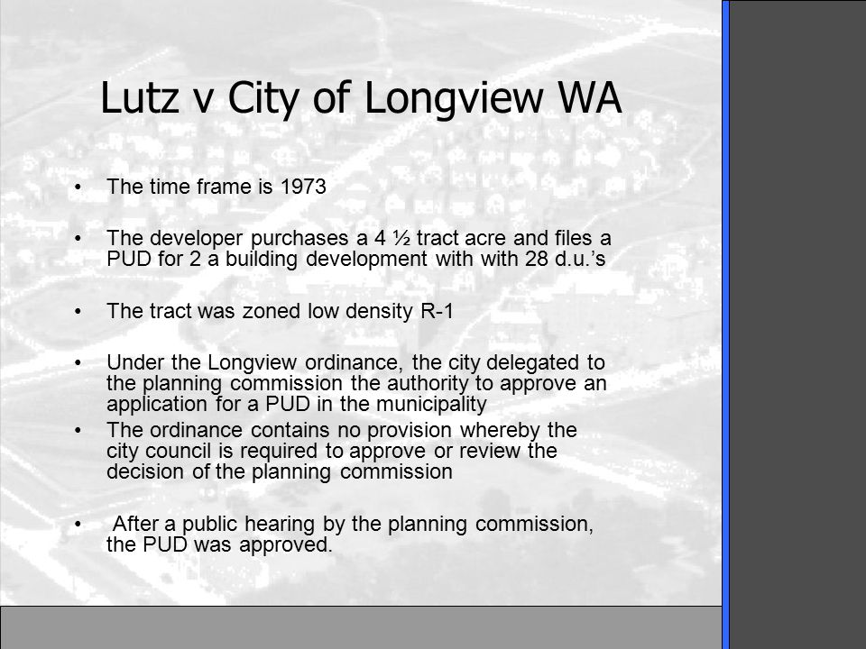 Lutz v City of Longview WA The time frame is 1973 The developer purchases a 4 ½ tract acre and files a PUD for 2 a building development with with 28 d.u.'s The tract was zoned low density R-1 Under the Longview ordinance, the city delegated to the planning commission the authority to approve an application for a PUD in the municipality The ordinance contains no provision whereby the city council is required to approve or review the decision of the planning commission After a public hearing by the planning commission, the PUD was approved.