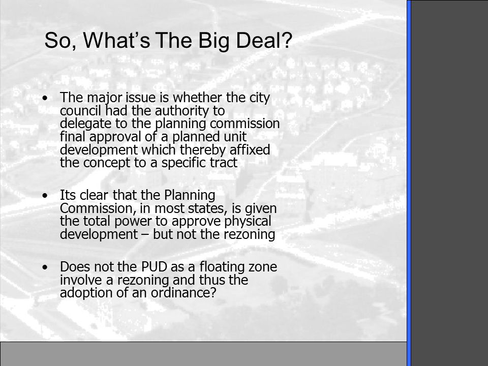 Appeals Court Analysis The PUD achieves flexibility by permitting specific modifications of the customary zoning standards as applied to a particular parcel The developer is not given carte blanche authority to make any use which would be permitted under traditional zoning Under the Longview ordinance the PUD is not affixed, at the outset, to any particular area Therefore, this device is a floating zone.