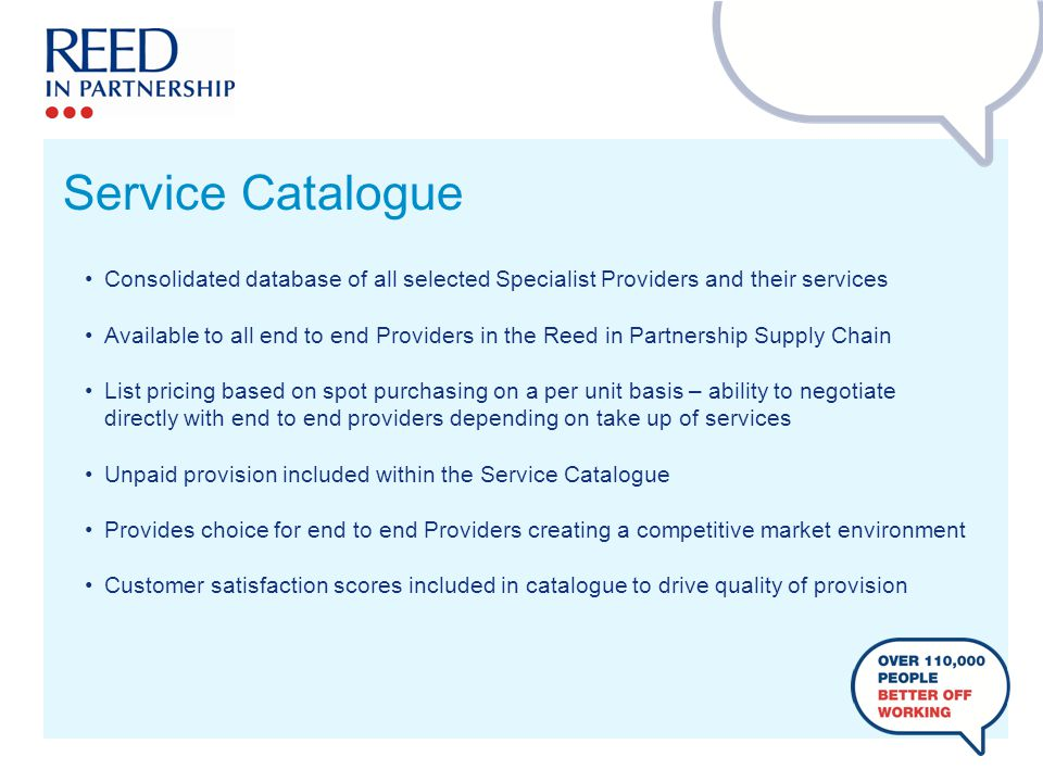 Service Catalogue Consolidated database of all selected Specialist Providers and their services Available to all end to end Providers in the Reed in Partnership Supply Chain List pricing based on spot purchasing on a per unit basis – ability to negotiate directly with end to end providers depending on take up of services Unpaid provision included within the Service Catalogue Provides choice for end to end Providers creating a competitive market environment Customer satisfaction scores included in catalogue to drive quality of provision