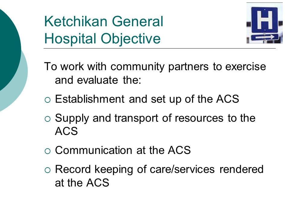 Ketchikan General Hospital Objective To work with community partners to exercise and evaluate the:  Establishment and set up of the ACS  Supply and transport of resources to the ACS  Communication at the ACS  Record keeping of care/services rendered at the ACS