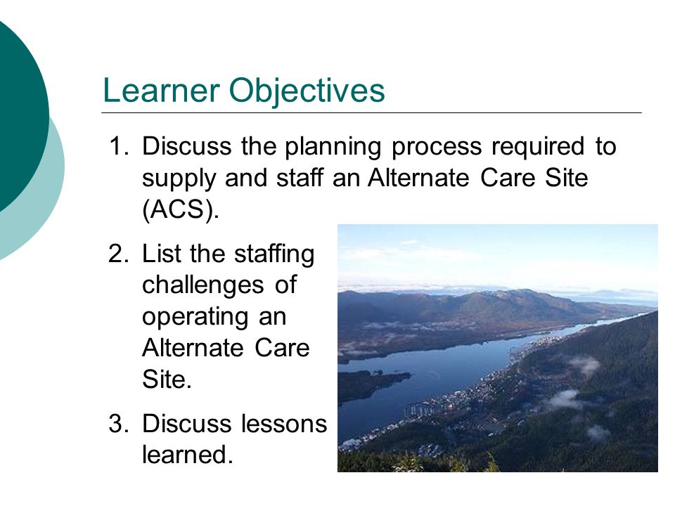 Learner Objectives 1.Discuss the planning process required to supply and staff an Alternate Care Site (ACS).