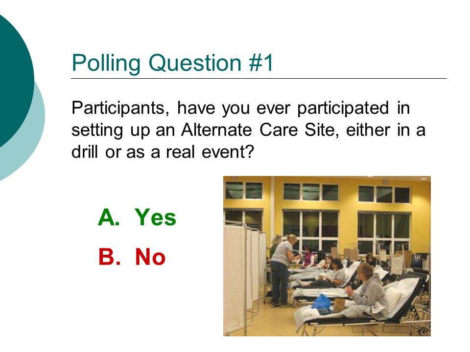 Polling Question #1 Participants, have you ever participated in setting up an Alternate Care Site, either in a drill or as a real event? A. Yes B. No