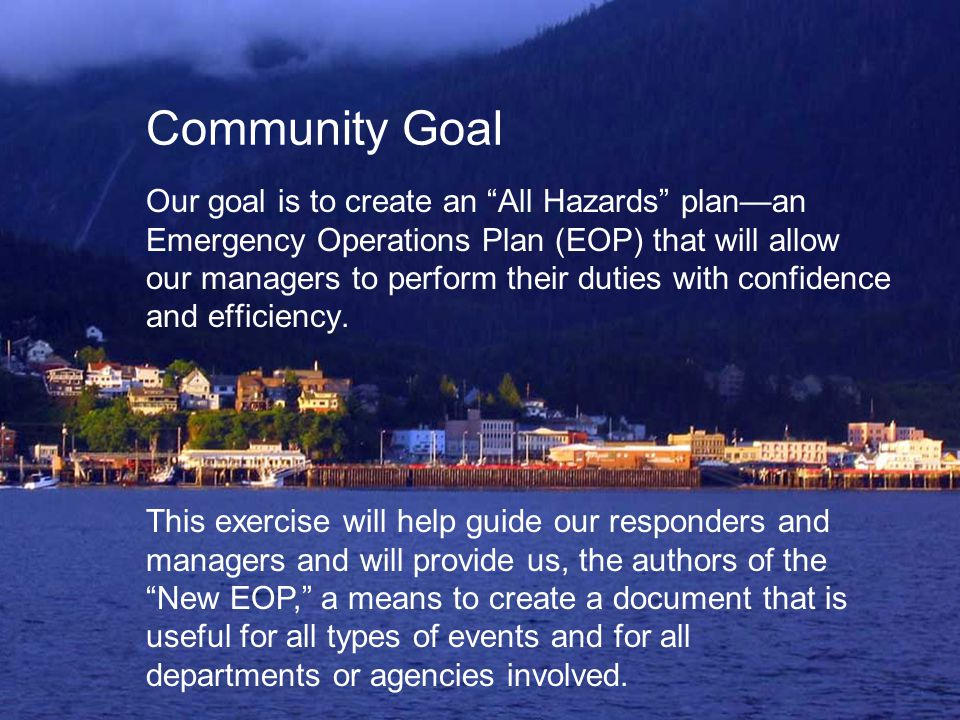 "Community Goal Our goal is to create an ""All Hazards"" plan—an Emergency Operations Plan (EOP) that will allow our managers to perform their duties wit"
