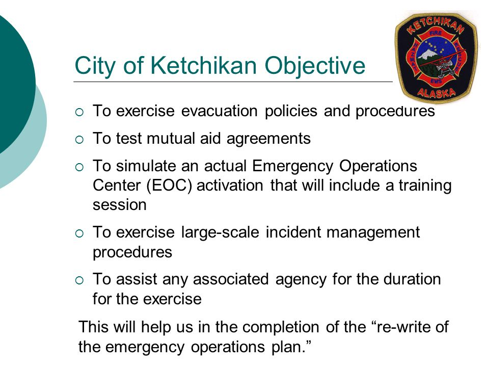 City of Ketchikan Objective  To exercise evacuation policies and procedures  To test mutual aid agreements  To simulate an actual Emergency Operations Center (EOC) activation that will include a training session  To exercise large-scale incident management procedures  To assist any associated agency for the duration for the exercise This will help us in the completion of the re-write of the emergency operations plan.