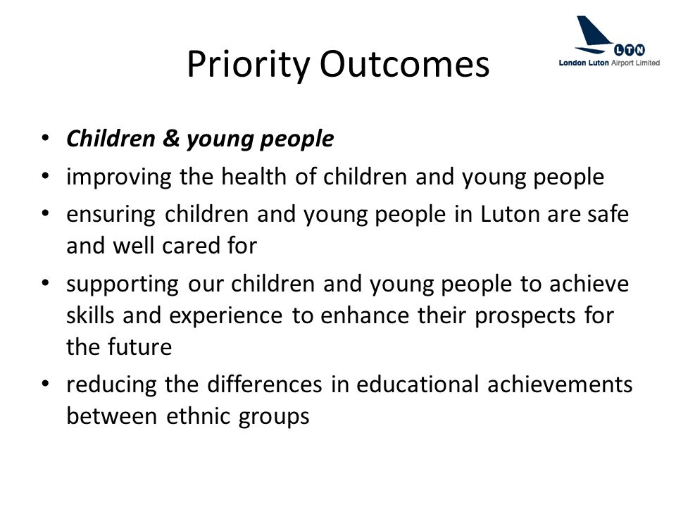 Priority Outcomes Children & young people improving the health of children and young people ensuring children and young people in Luton are safe and w