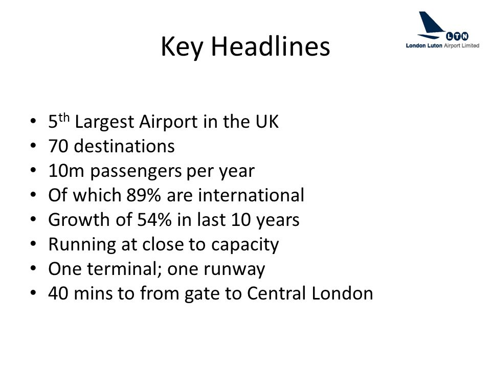Key Headlines 5 th Largest Airport in the UK 70 destinations 10m passengers per year Of which 89% are international Growth of 54% in last 10 years Run