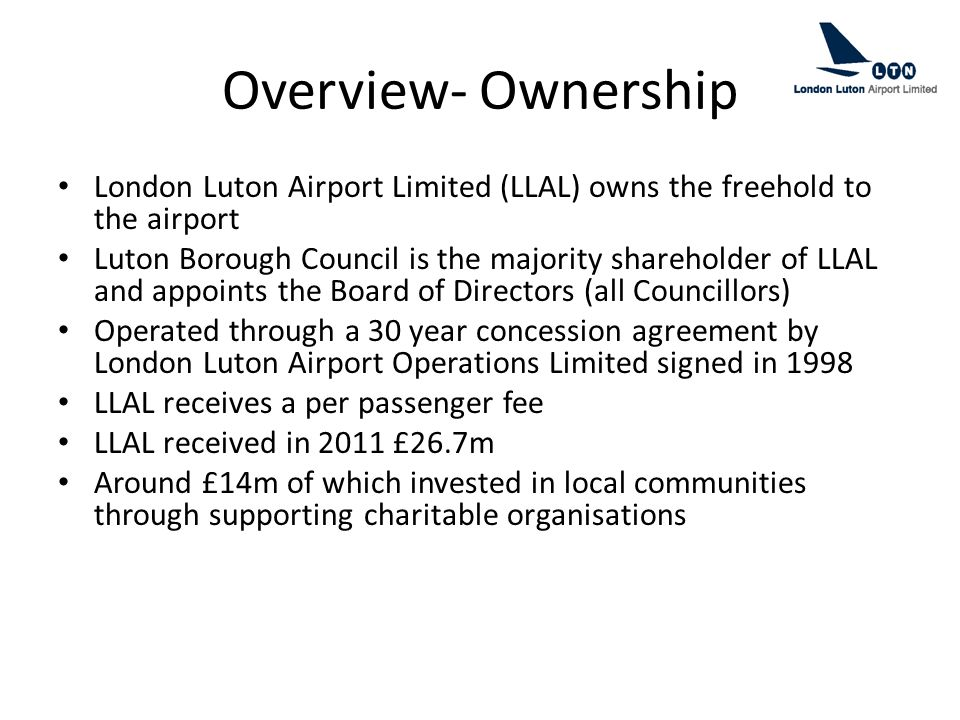 Overview- Ownership London Luton Airport Limited (LLAL) owns the freehold to the airport Luton Borough Council is the majority shareholder of LLAL and